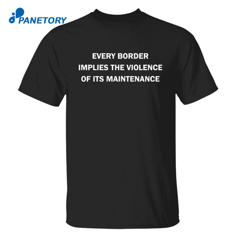 Every Border Implies The Violence Of Its Maintenance Shirt