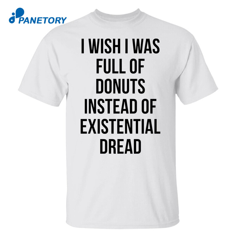 I Wish I Was Full Of Donuts Instead Of Existential Dread Shirt