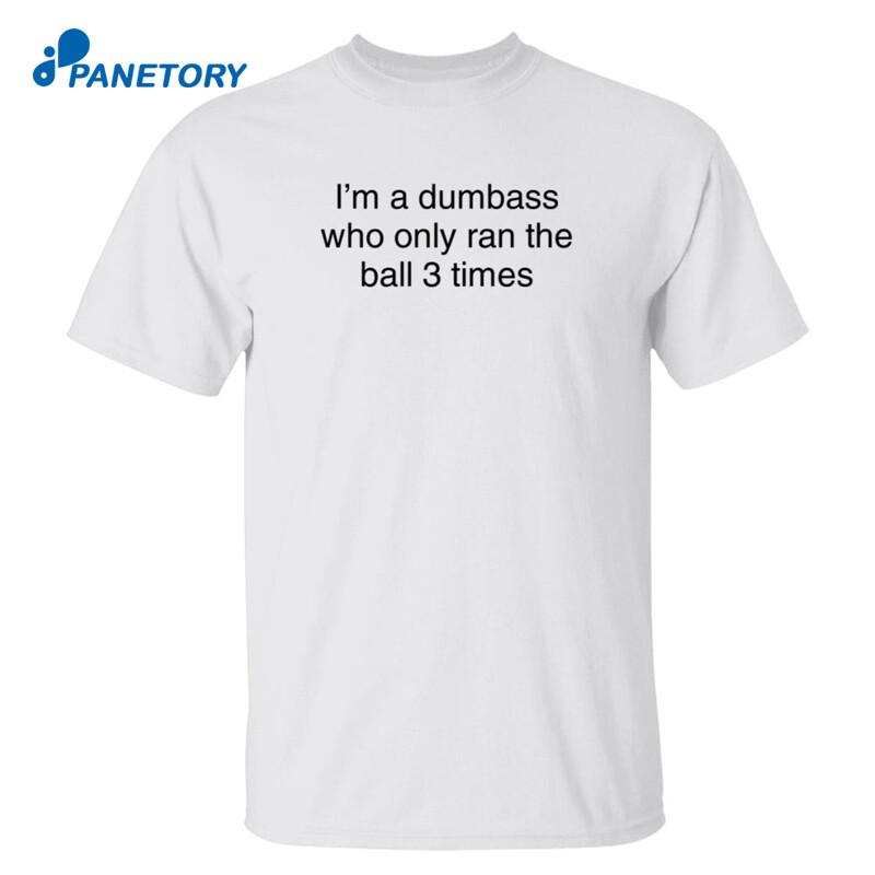 I'm A Dumbass Who Only Ran The Ball 3 Times Shirt