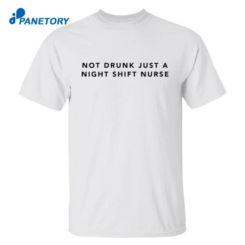 Not Drunk Just A Night Shift Nurse Shirt
