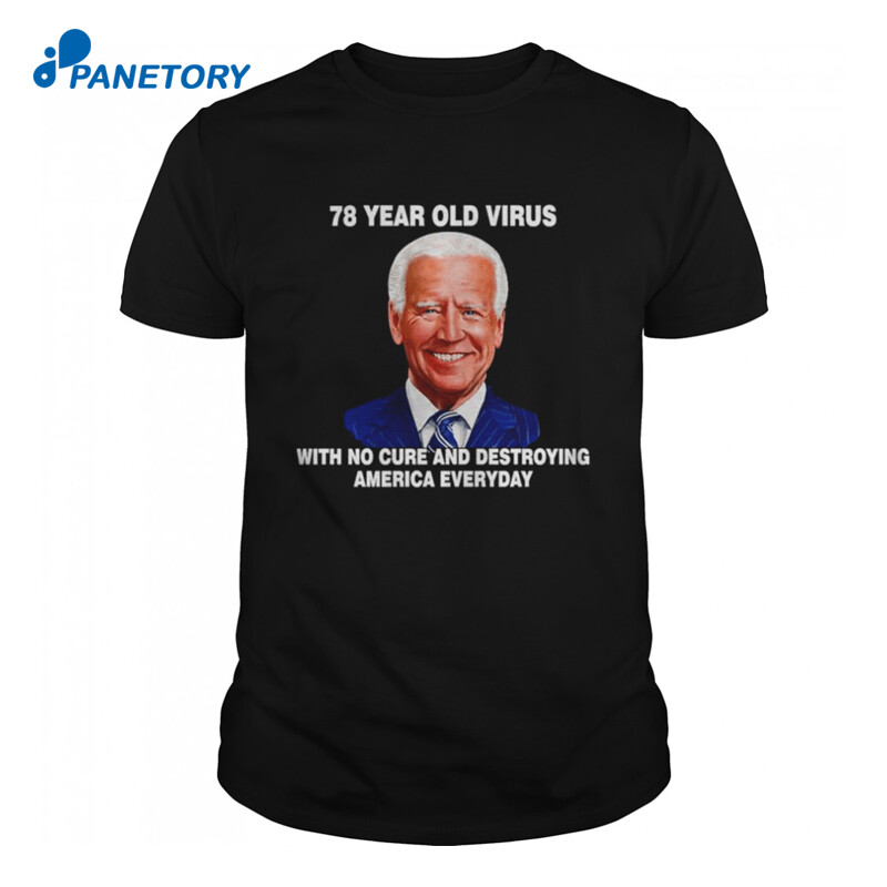 Anti Biden 78 Year Old Virus With No Cure And Destroying America Everyday Shirt